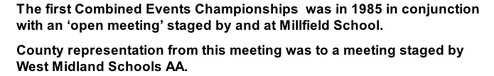 The first Combined Events Championships  was in 1985 in conjunction with an 'open meeting' staged by and at Millfield School. County representation from this meeting was to a meeting staged by West Midland Schools AA.