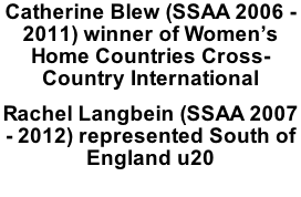 Catherine Blew (SSAA 2006 - 2011) winner of Women's Home Countries Cross-Country International Rachel Langbein (SSAA 2007 - 2012) represented South of England u20 Llandeilo